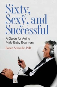 Cover Sixty, Sexy, and Successful: A Guide for Aging Male Baby Boomers