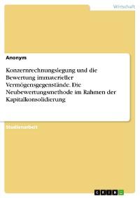 Cover Konzernrechnungslegung und die Bewertung immaterieller Vermögensgegenstände. Die Neubewertungsmethode im Rahmen der Kapitalkonsolidierung