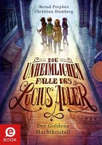 Cover Die unheimlichen Fälle des Lucius Adler 1: Der Goldene Machtkristall