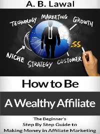Cover How to Be A Wealthy Affiliate - The Beginner's Step By Step Guide to Making Money Online