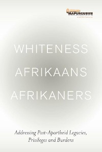 Cover Whiteness Afrikaans Afrikaners: Addressing Post-Apartheid Legacies, Privileges and Burdens