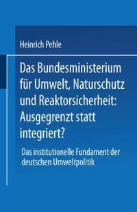 Cover Das Bundesministerium fur Umwelt, Naturschutz und Reaktorsicherheit: Ausgegrenzt statt integriert?