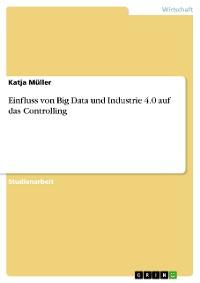 Cover Einfluss von Big Data und Industrie 4.0 auf das Controlling