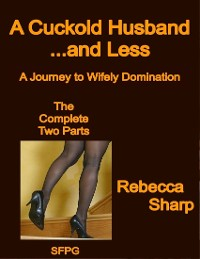 Cover A Cuckold Husband... and Less - The Complete Two Parts - A Journey to Wifely Domination