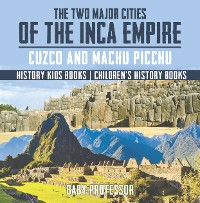 Cover The Two Major Cities of the Inca Empire : Cuzco and Machu Picchu - History Kids Books | Children's History Books