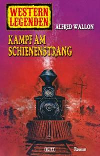 Cover Western Legenden 34: Kampf am Schienenstrang