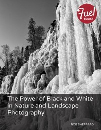 Cover Power of Black and White in Nature and Landscape Photography, The