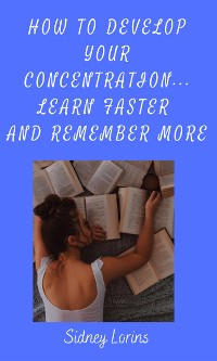 Cover How to Develop Your Concentration, Learn Faster and Remember More