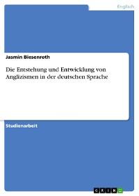Cover Die Entstehung und Entwicklung von Anglizismen in der deutschen Sprache