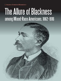 Cover The Allure of Blackness among Mixed-Race Americans, 1862-1916