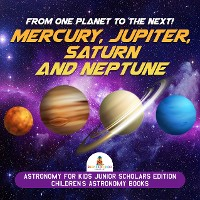Cover From One Planet to the Next! Mercury, Jupiter, Saturn and Neptune | Astronomy for Kids Junior Scholars Edition | Children's Astronomy Books