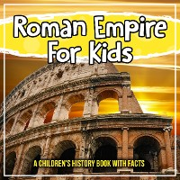 Cover Roman Empire For Kids: A Children's History Book With Facts