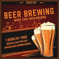 Cover Beer Brewing Made Easy With Recipes (Boxed Set): 3 Books In 1 Beer Brewing Guide With Easy Homeade Beer Brewing Recipes