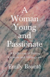 Cover A Woman Young and Passionate - A Collection of Essays, Excerpts and Writings on Emily Brontë