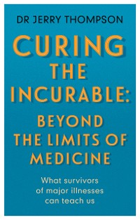 Cover Curing the Incurable: Beyond the Limits of Medicine