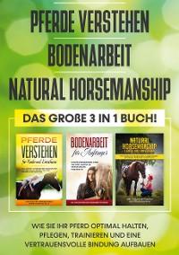 Cover Pferde verstehen   Bodenarbeit   Natural Horsemanship - Das große 3 in 1 Buch: Wie Sie Ihr Pferd optimal halten, pflegen, trainieren und eine vertrauensvolle Bindung aufbauen