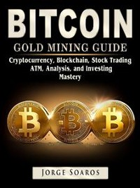 Cover Bitcoin Gold Mining Guide: Cryptocurrency, Blockchain, Stock Trading, ATM, Analysis, and Investing Mastery