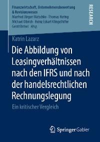 Cover Die Abbildung von Leasingverhältnissen nach den IFRS und nach der handelsrechtlichen Rechnungslegung