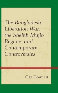 Cover The Bangladesh Liberation War, the Sheikh Mujib Regime, and Contemporary Controversies