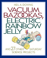 Cover Vacuum Bazookas, Electric Rainbow Jelly, and 27 Other Saturday Science Projects
