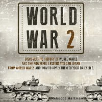 Cover World War II: Discover the History of World War 2 and the Powerful Lessons you can Learn and How to Apply Them to your Daily Life