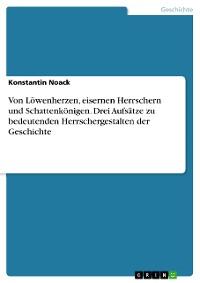Cover Von Löwenherzen, eisernen Herrschern und Schattenkönigen. Drei Aufsätze zu bedeutenden Herrschergestalten der Geschichte