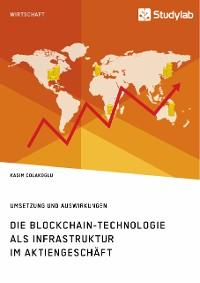 Cover Die Blockchain-Technologie als Infrastruktur im Aktiengeschäft. Umsetzung und Auswirkungen