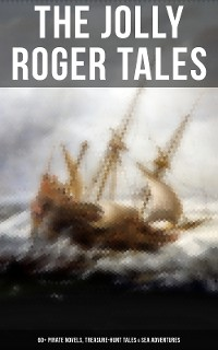 Cover The Jolly Roger Tales: 60+ Pirate Novels, Treasure-Hunt Tales & Sea Adventures