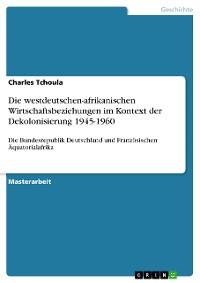 Cover Die westdeutschen-afrikanischen Wirtschaftsbeziehungen im Kontext der Dekolonisierung 1945-1960