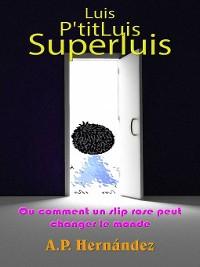 Cover Luis, P'titLuis, SuperLuis (ou comment un slip rose peut changer le monde)