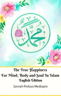 Cover The True Happiness For Mind, Body and Soul In Islam English Edition