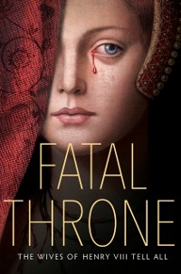 Cover Fatal Throne: The Wives of Henry VIII Tell All