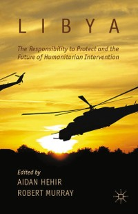 Cover Libya, the Responsibility to Protect and the Future of Humanitarian Intervention