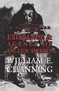 Cover Letters to the Rev. William E. Channing, D. D. on the Existence and Agency of Fallen Spirits