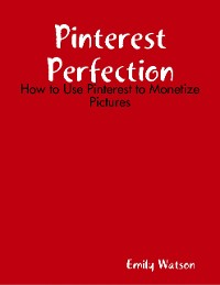 Cover Pinterest Perfection: How to Use Pinterest to Monetize Pictures