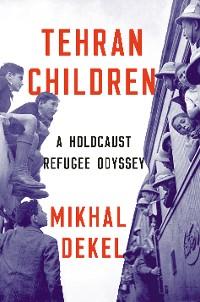 Cover Tehran Children: A Holocaust Refugee Odyssey