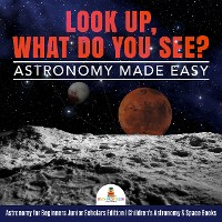Cover Look Up, What Do You See? Astronomy Made Easy | Astronomy for Beginners Junior Scholars Edition | Children's Astronomy & Space Books