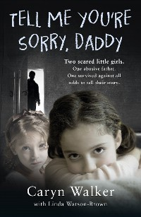 Cover Tell Me You're Sorry, Daddy - Two Scared Little Girls. One Abusive Father. One Survived Against All Odds to Tell Their Story