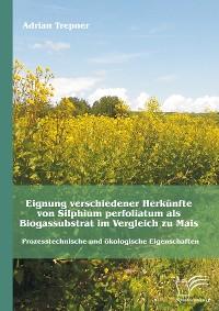 Cover Eignung verschiedener Herkünfte von Silphium perfoliatum als Biogassubstrat im Vergleich zu Mais: Prozesstechnische und ökologische Eigenschaften