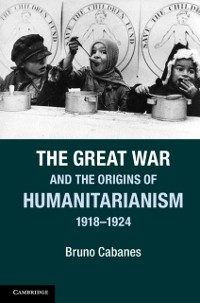 Cover Great War and the Origins of Humanitarianism, 1918-1924