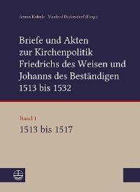 Cover Briefe und Akten zur Kirchenpolitik Friedrichs des Weisen und Johanns des Beständigen 1513 bis 1532. Reformation im Kontext frühneuzeitlicher Staatswerdung