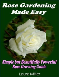 Cover Rose Gardening Made Easy: Simple But Beautifully Powerful Rose Growing Guide