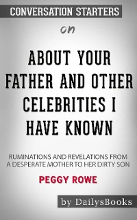 Cover About Your Father and Other Celebrities I Have Known: Ruminations and Revelations from a Desperate Mother to Her Dirty Son byPeggy Rowe: Conversation Starters