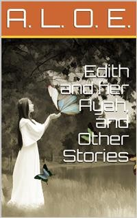 Cover Edith and her Ayah, and Other Stories / Edith and Her Ayah; The Butterfly; The Penitent; The Reproof; The Vase and the Dart; The Jewel; The Storm; The Sabbath-Tree; The White Robe; Crosses; The Two Countries; Do You Love God?; The Imperfect Copy; A Story
