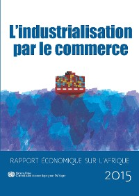Cover Economic Report on Africa 2015 - Industrializing Through Trade (French langauge)