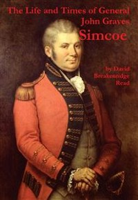 """Cover The Life and Times of General John Graves Simcoe, Commander of the """"Queen's Rangers"""" During the Revolutionary War"""