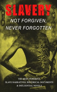 Cover Slavery: Not Forgiven, Never Forgotten – The Most Powerful Slave Narratives, Historical Documents & Influential Novels