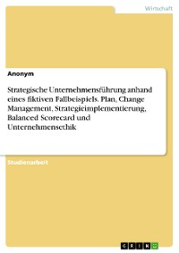 Cover Strategische Unternehmensführung anhand eines fiktiven Fallbeispiels. Plan, Change Management, Strategieimplementierung, Balanced Scorecard und Unternehmensethik