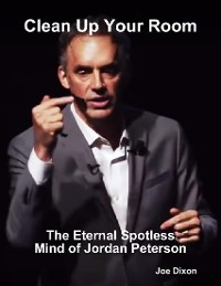 Cover Clean Up Your Room: The Eternal Spotless Mind of Jordan Peterson