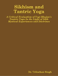 Cover Sikhism and Tantric Yoga:  A Critical Evaluation of Yogi Bhajan's Tantric Yoga In the Light of Sikh Mystical Experiences and Doctrines